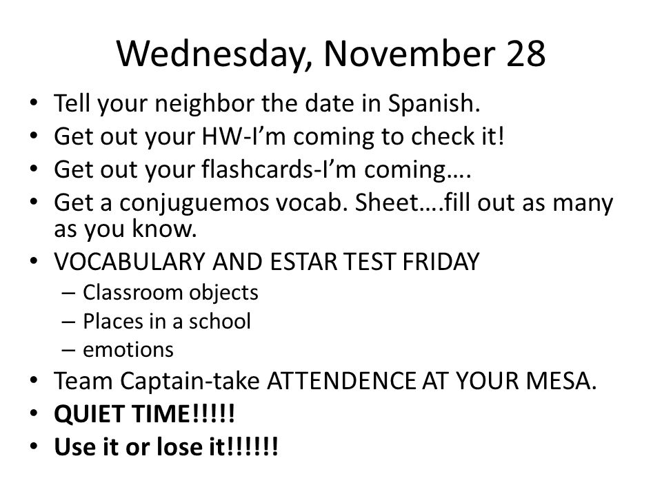 Wednesday, November 28 Tell your neighbor the date in Spanish. Get out your HW-Im coming to check it! Get out your flashcards-Im coming…. Get a conjug
