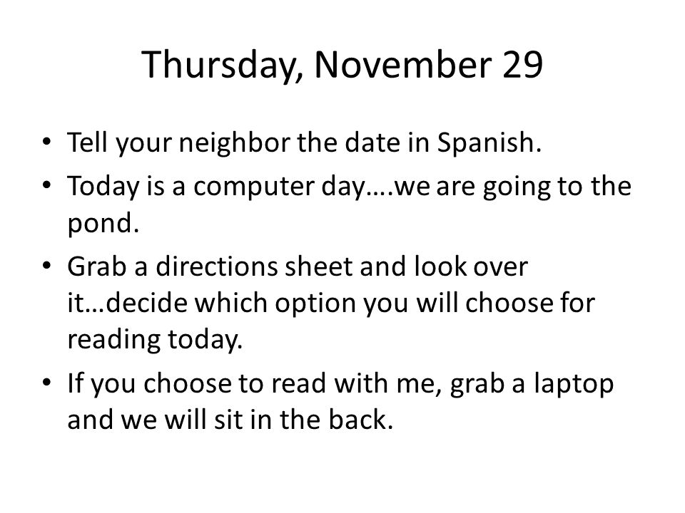 Thursday, November 29 Tell your neighbor the date in Spanish. Today is a computer day….we are going to the pond. Grab a directions sheet and look over