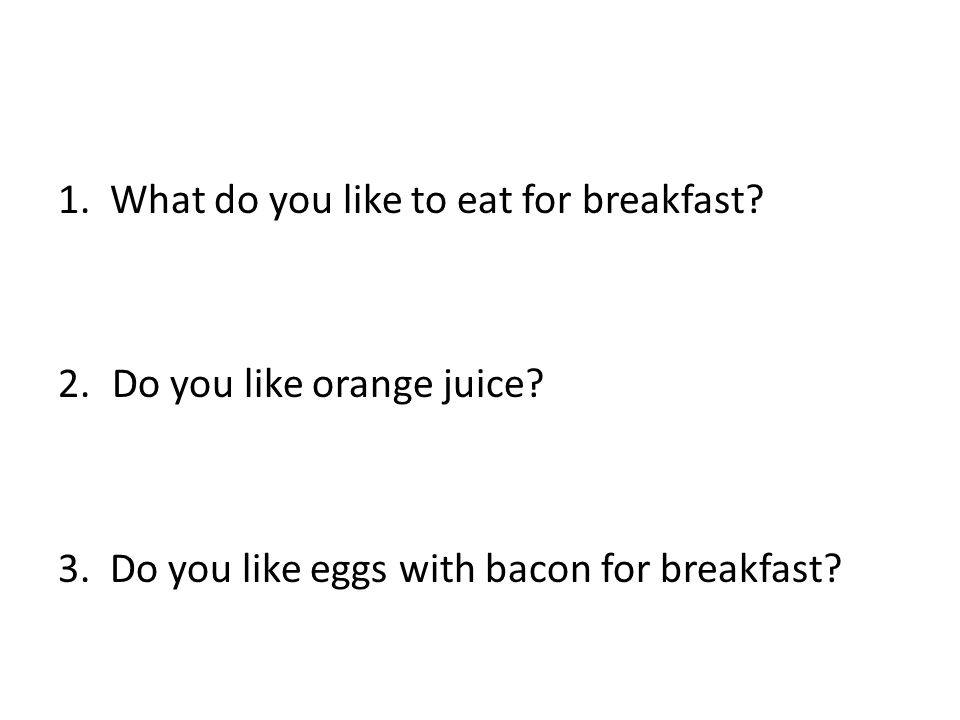 1.What do you like to eat for breakfast. 2.Do you like orange juice.