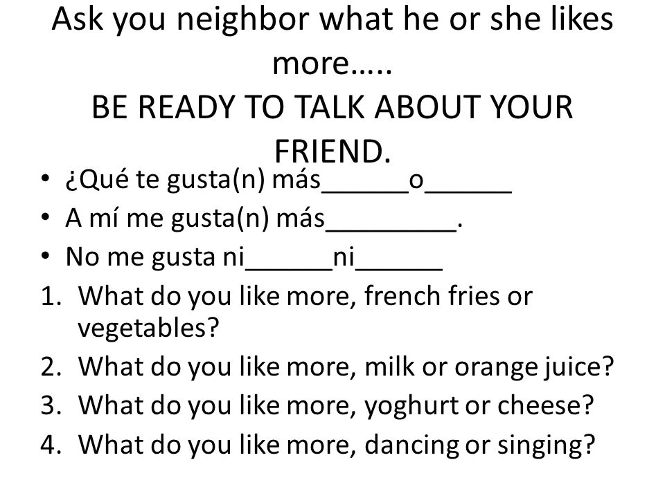 Ask you neighbor what he or she likes more…..BE READY TO TALK ABOUT YOUR FRIEND.