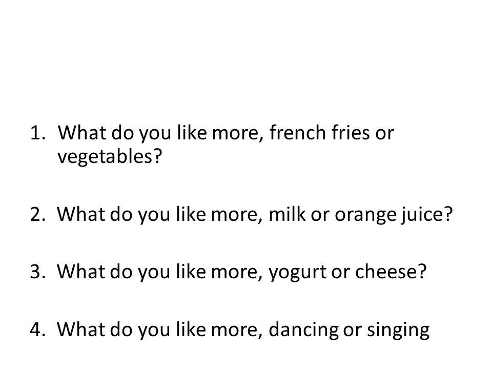 1.What do you like more, french fries or vegetables.