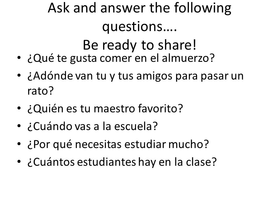 Ask and answer the following questions….Be ready to share.
