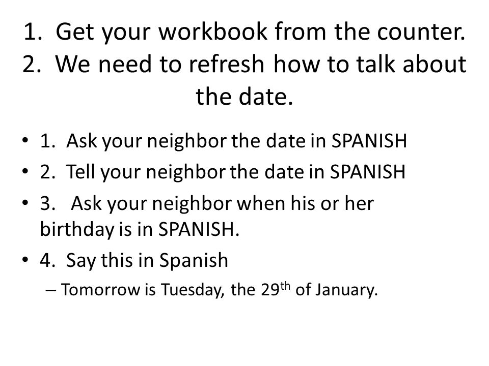 1.Get your workbook from the counter. 2. We need to refresh how to talk about the date.