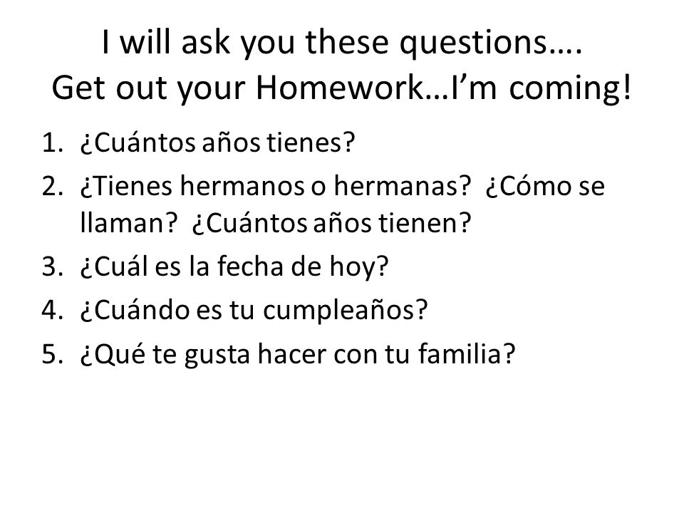 I will ask you these questions….Get out your Homework…Im coming.