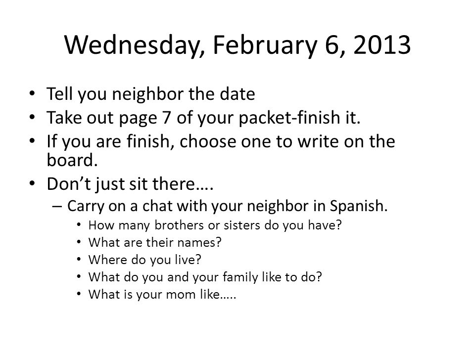 Wednesday, February 6, 2013 Tell you neighbor the date Take out page 7 of your packet-finish it.
