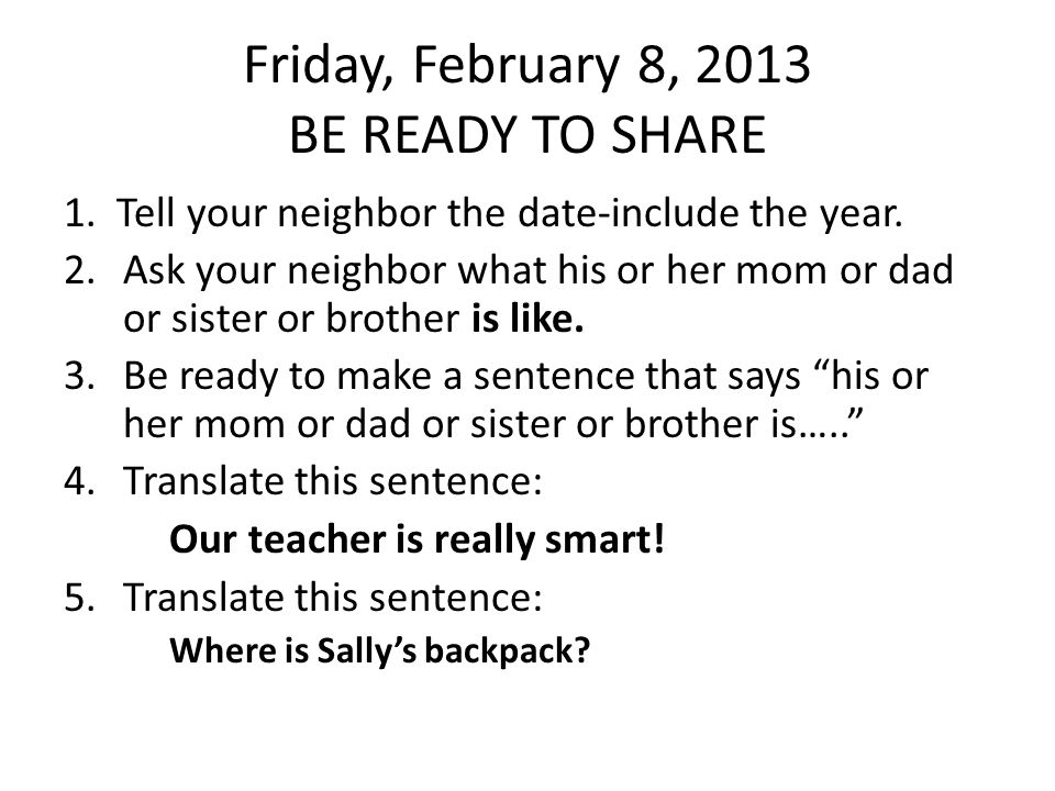 Friday, February 8, 2013 BE READY TO SHARE 1.Tell your neighbor the date-include the year.