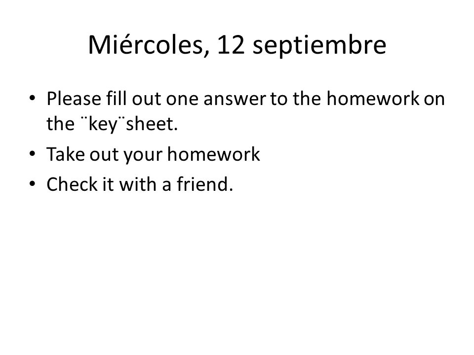 Jueves,18 abril Take out your homework (page 9 in your notes) Take turns asking and answering the questions from your homework with your neighbor.