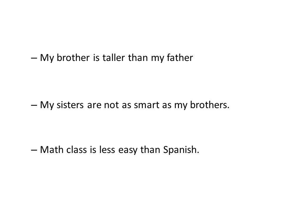 – My brother is taller than my father – My sisters are not as smart as my brothers.