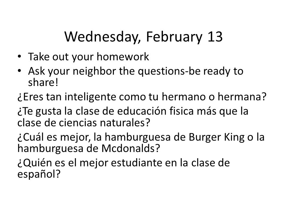 Wednesday, February 13 Take out your homework Ask your neighbor the questions-be ready to share.
