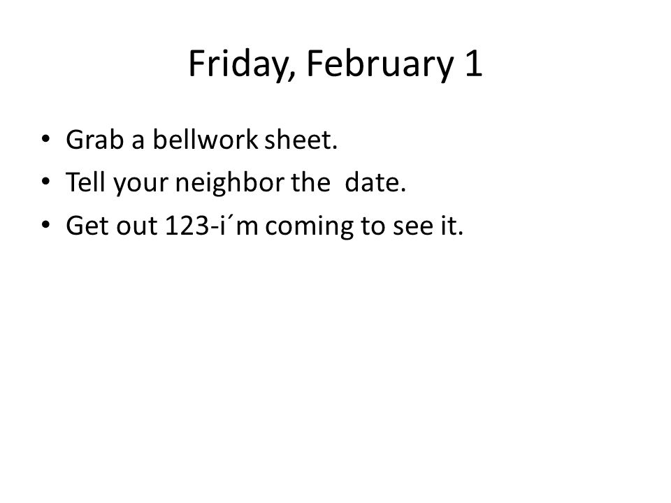 Friday, February 1 Grab a bellwork sheet.Tell your neighbor the date.