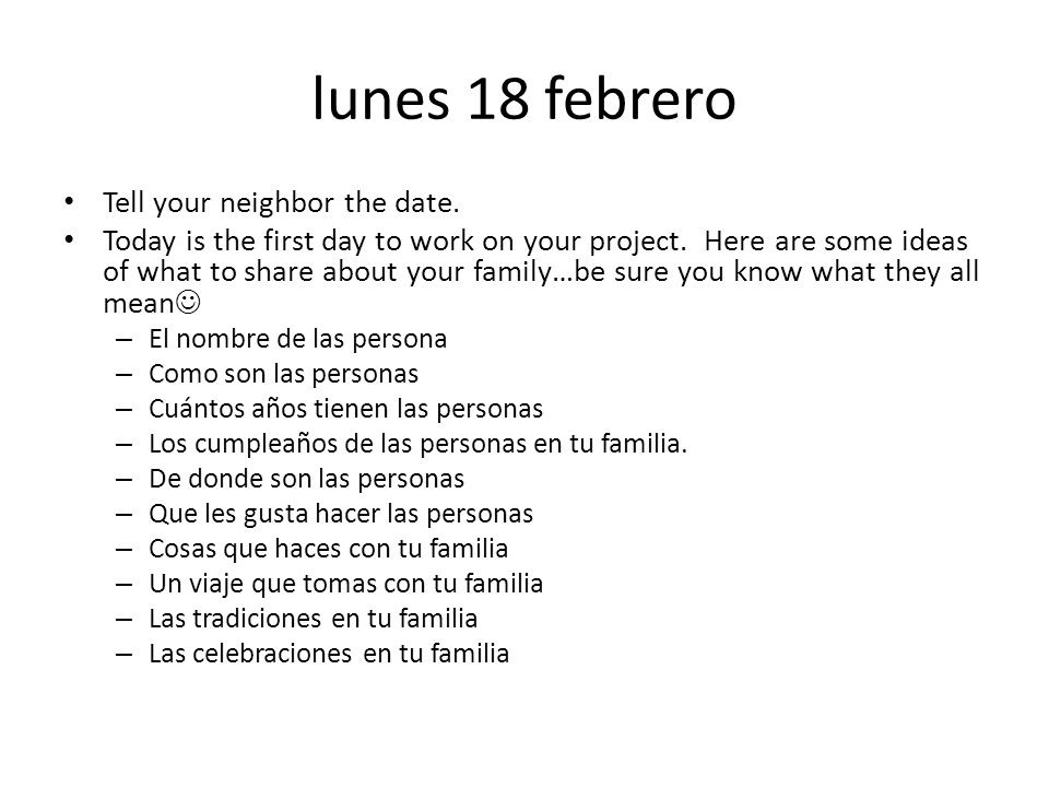 lunes 18 febrero Tell your neighbor the date.Today is the first day to work on your project.