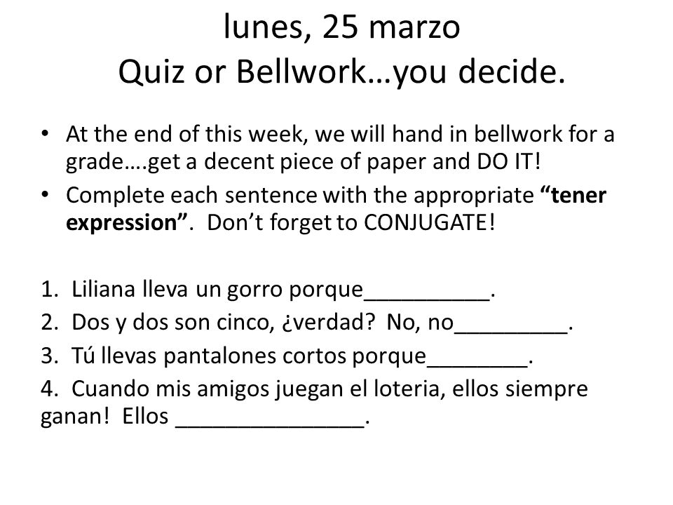 lunes, 25 marzo Quiz or Bellwork…you decide. At the end of this week, we will hand in bellwork for a grade….get a decent piece of paper and DO IT! Com