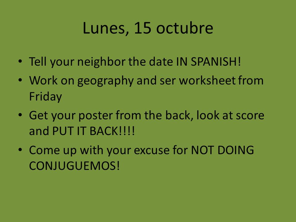 Lunes, 15 octubre Tell your neighbor the date IN SPANISH.