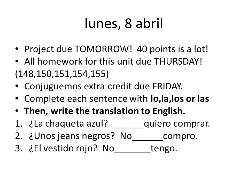 lunes, 8 abril Project due TOMORROW.40 points is a lot.