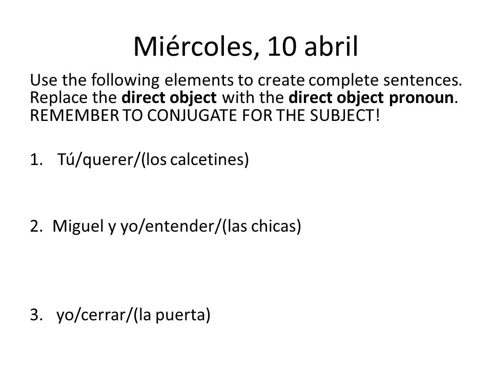 Miércoles, 10 abril Use the following elements to create complete sentences.