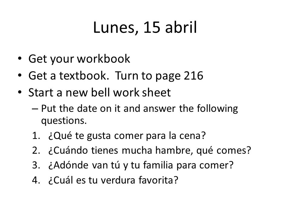 Lunes, 15 abril Get your workbook Get a textbook.
