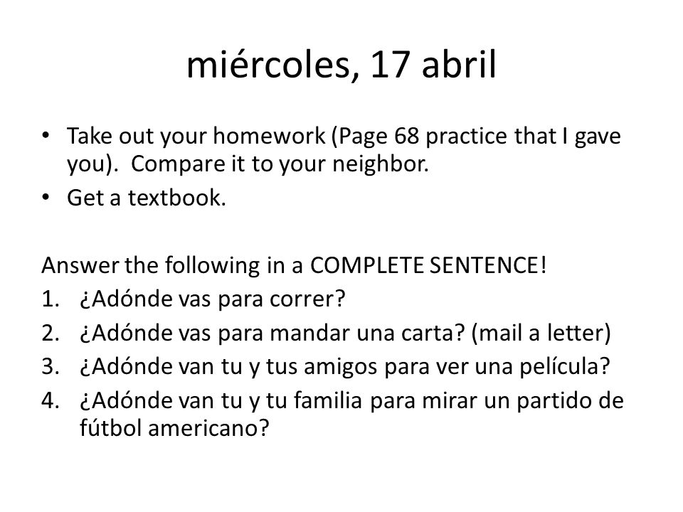 miércoles, 17 abril Take out your homework (Page 68 practice that I gave you).