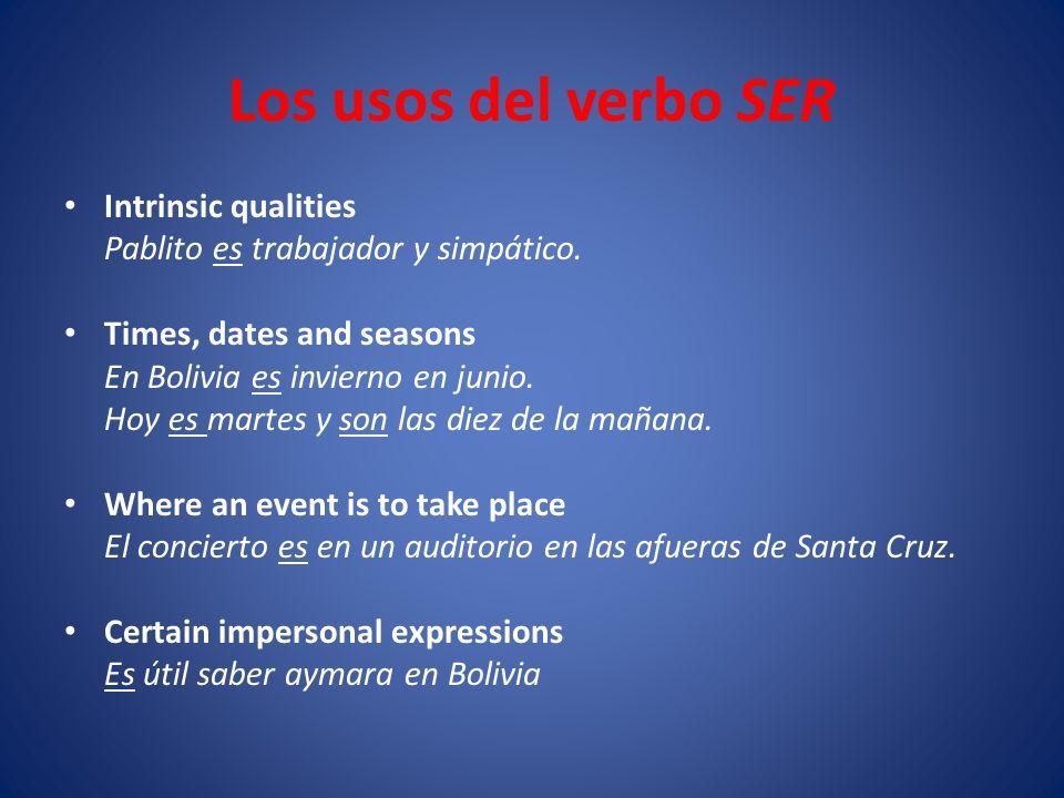 Los usos del verbo SER Intrinsic qualities Pablito es trabajador y simpático. Times, dates and seasons En Bolivia es invierno en junio. Hoy es martes