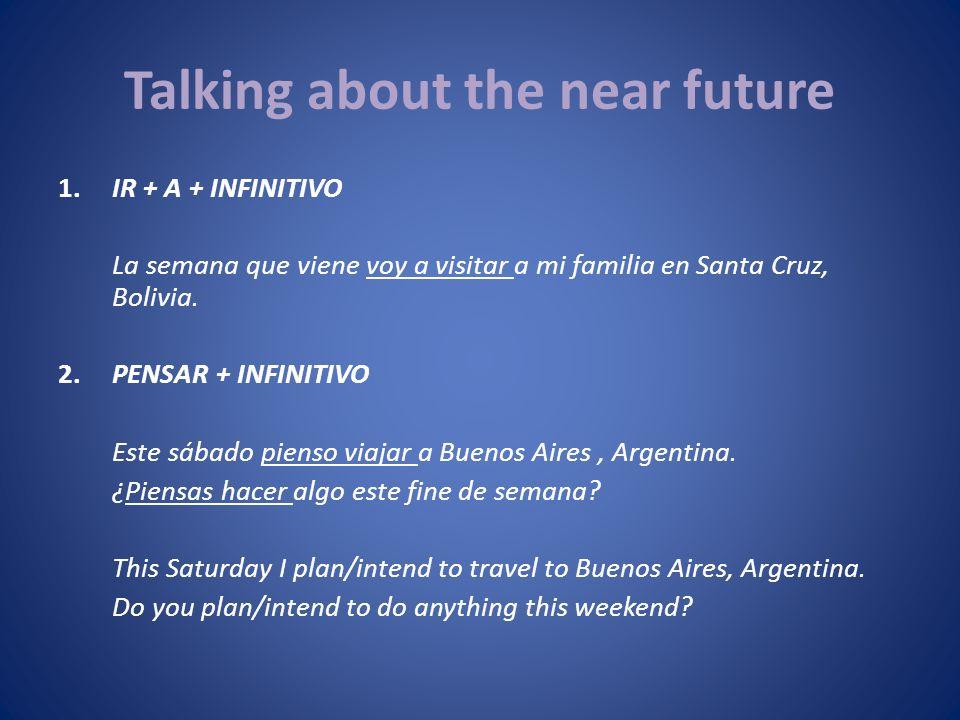 Talking about the near future 1.IR + A + INFINITIVO La semana que viene voy a visitar a mi familia en Santa Cruz, Bolivia. 2.PENSAR + INFINITIVO Este