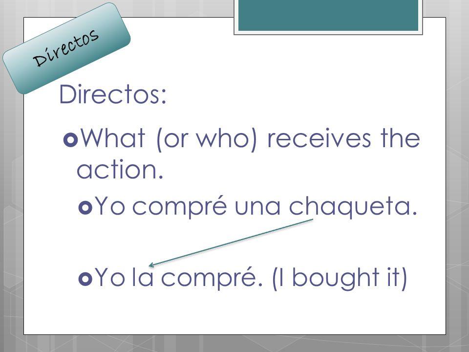 Directos: What (or who) receives the action. Yo compré una chaqueta. Yo la compré. (I bought it) Directos