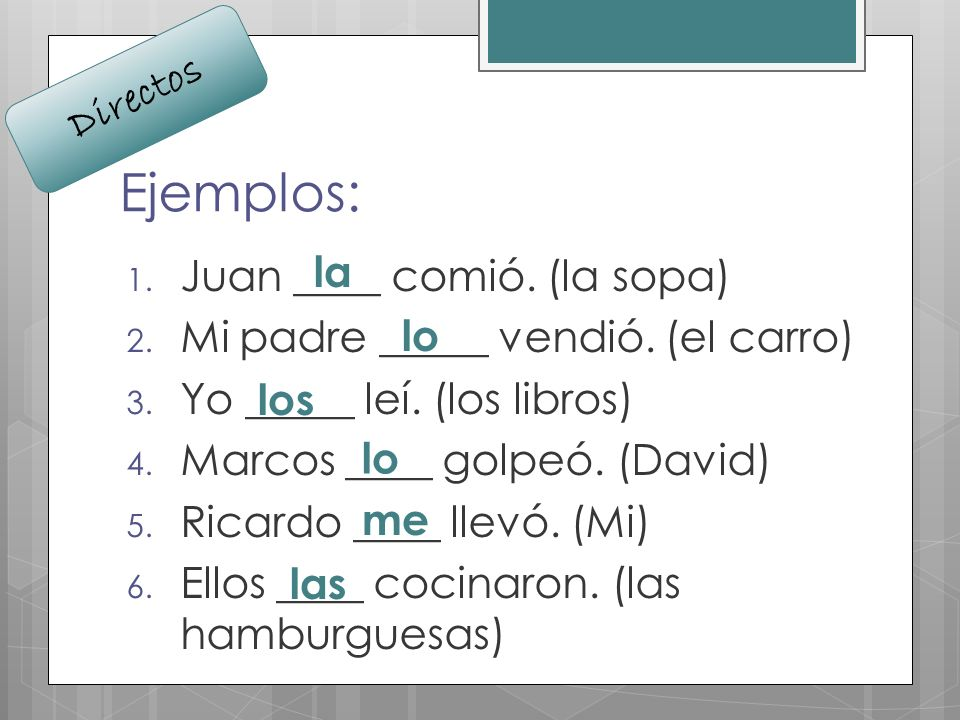 Ejemplos: 1. Juan ____ comió. (la sopa) 2. Mi padre _____ vendió. (el carro) 3. Yo _____ leí. (los libros) 4. Marcos ____ golpeó. (David) 5. Ricardo _