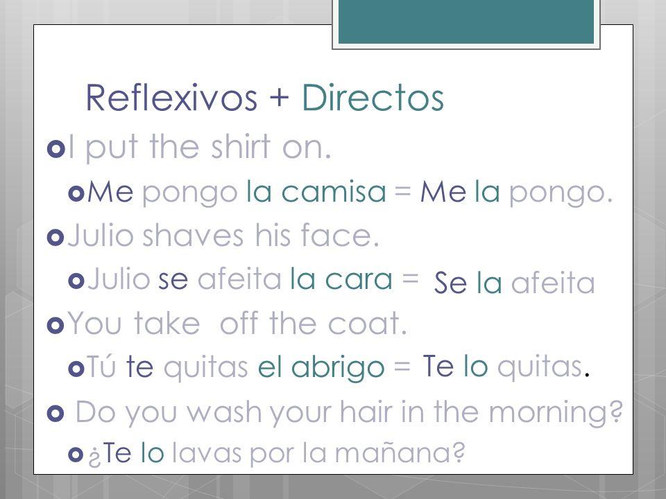 Reflexivos + Directos I put the shirt on. Me pongo la camisa = Me la pongo. Julio shaves his face. Julio se afeita la cara = You take off the coat. Tú