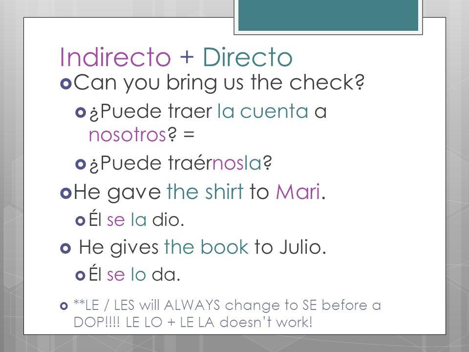 Indirecto + Directo Can you bring us the check? ¿Puede traer la cuenta a nosotros? = ¿Puede traérnosla? He gave the shirt to Mari. Él se la dio. He gi