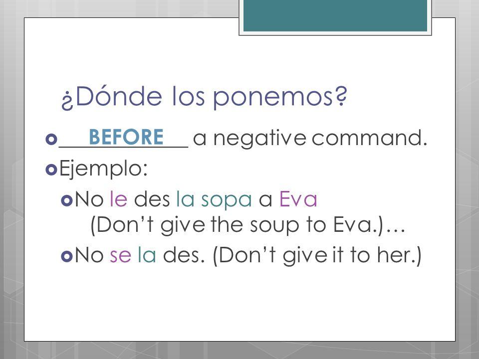 ¿Dónde los ponemos? ____________ a negative command. Ejemplo: No le des la sopa a Eva (Dont give the soup to Eva.)… No se la des. (Dont give it to her