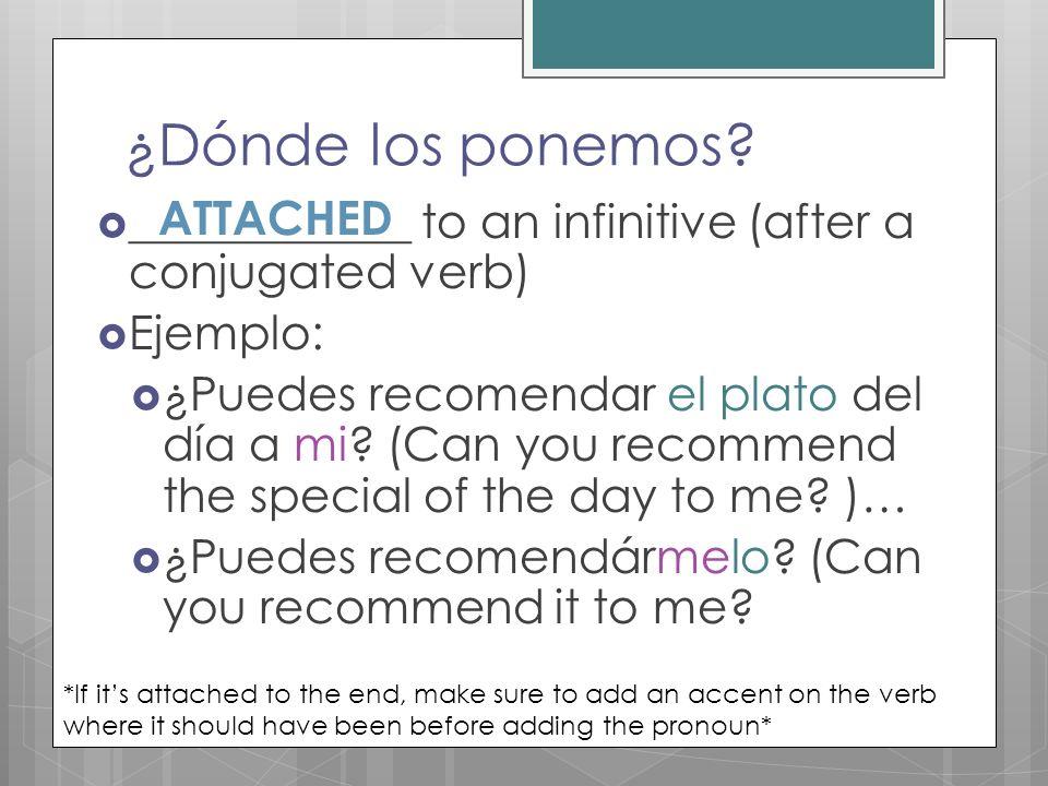 ¿Dónde los ponemos? ____________ to an infinitive (after a conjugated verb) Ejemplo: ¿Puedes recomendar el plato del día a mi? (Can you recommend the