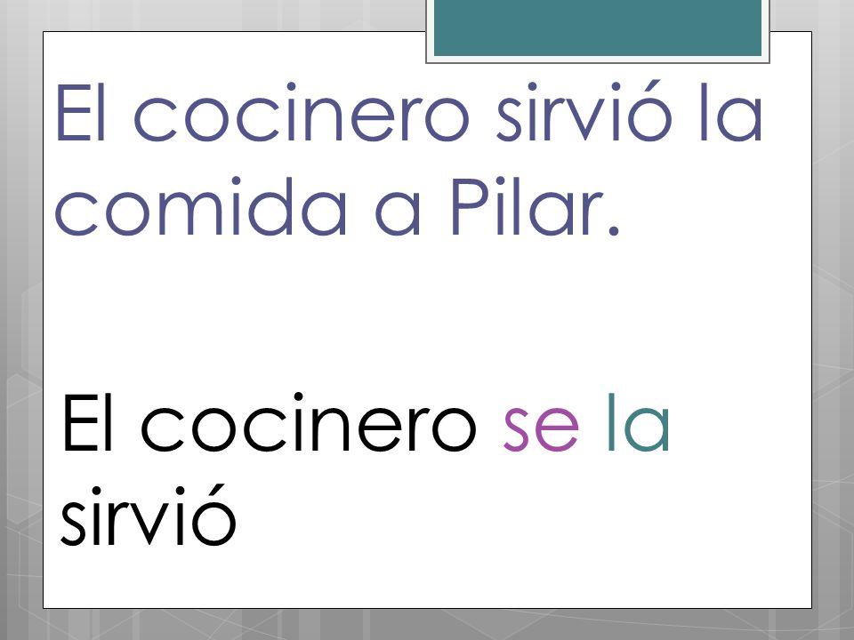 El cocinero sirvió la comida a Pilar. El cocinero se la sirvió