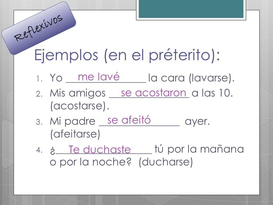 Ejemplos (en el préterito): 1. Yo _______________ la cara (lavarse). 2. Mis amigos _______________ a las 10. (acostarse). 3. Mi padre _______________