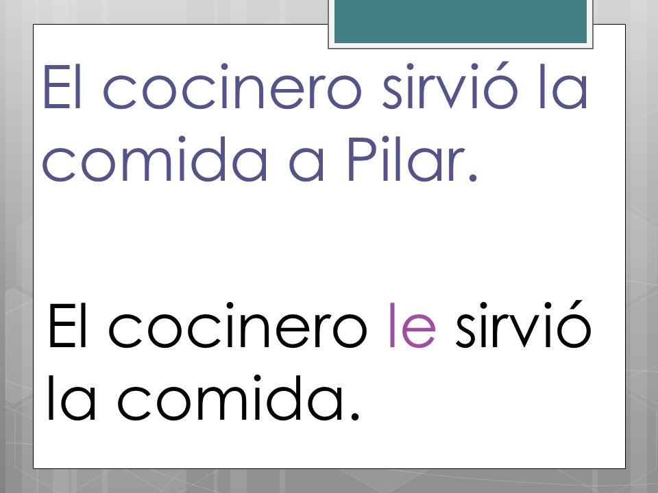 El cocinero sirvió la comida a Pilar. El cocinero le sirvió la comida.