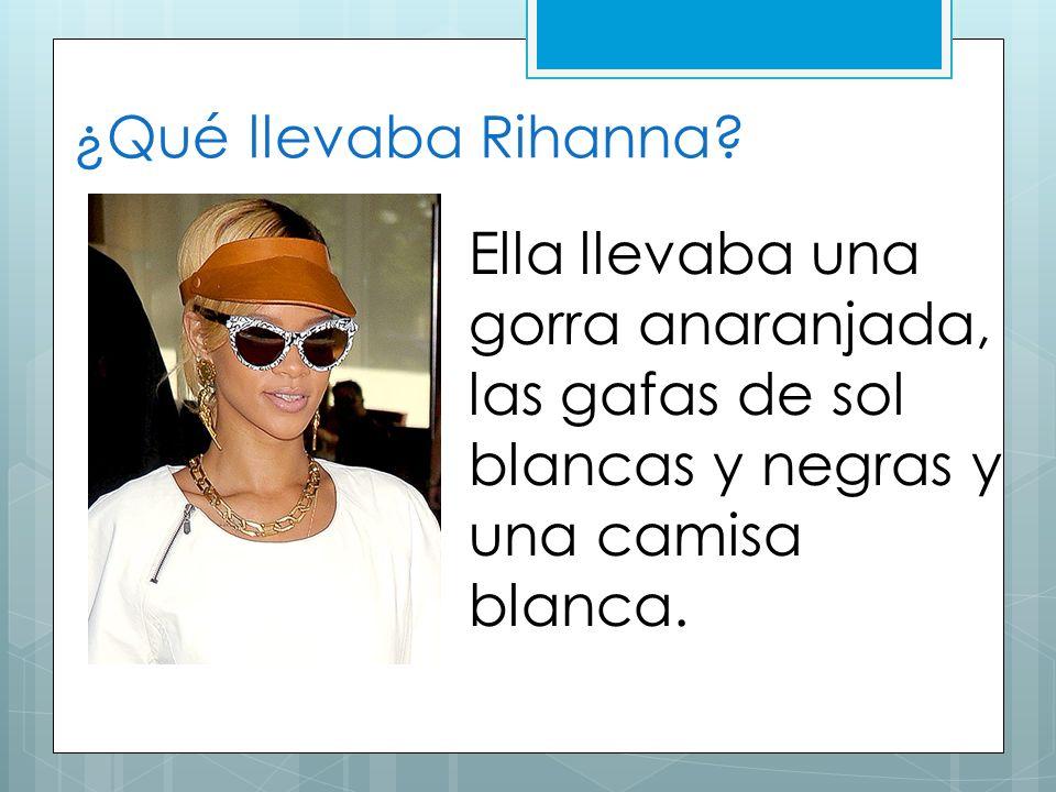 ¿Qué llevaba Rihanna? Ella llevaba una gorra anaranjada, las gafas de sol blancas y negras y una camisa blanca.