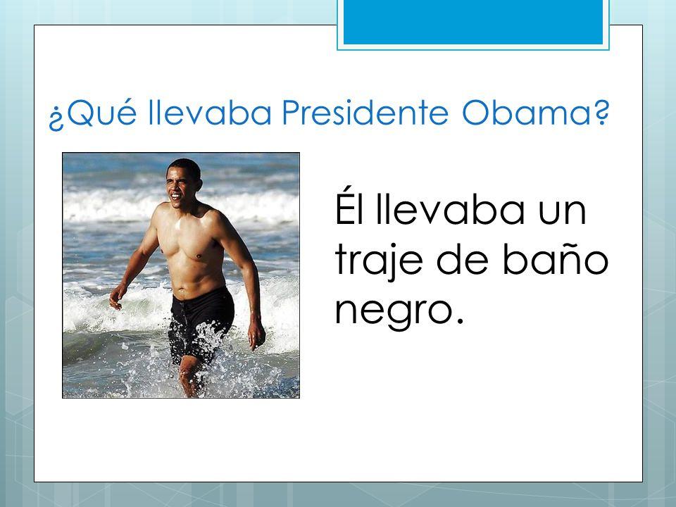 ¿Qué llevaba Presidente Obama? Él llevaba un traje de baño negro.