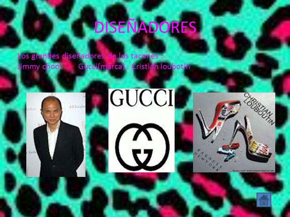 DISEÑADORES Los grandes diseñadores de los tacones : Jimmy choo Gucci(marca) Cristian loubotin
