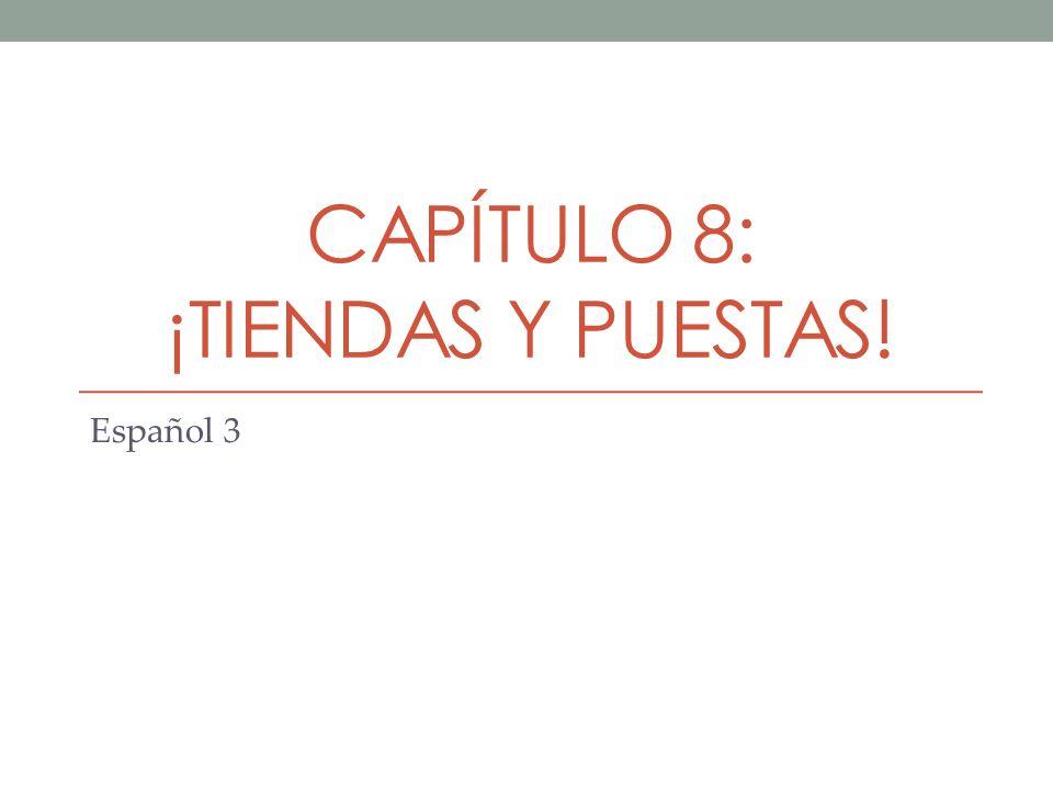 CAPÍTULO 8: ¡TIENDAS Y PUESTAS! Español 3