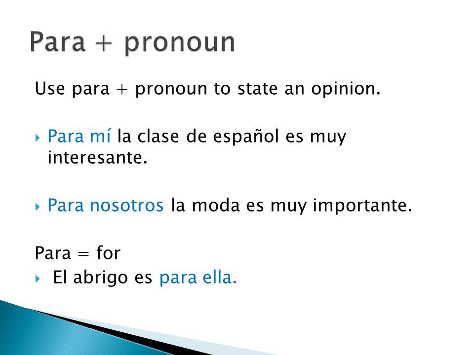 Use para + pronoun to state an opinion. Para mí la clase de español es muy interesante.