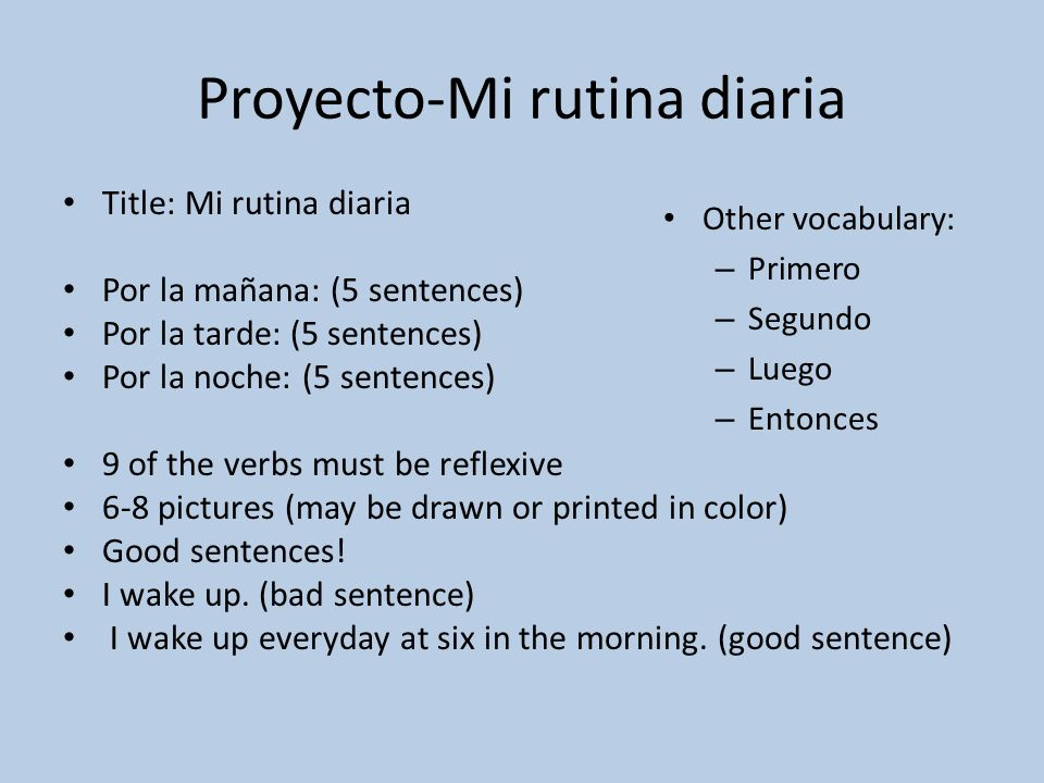 Proyecto-Mi rutina diaria Title: Mi rutina diaria Por la mañana: (5 sentences) Por la tarde: (5 sentences) Por la noche: (5 sentences) 9 of the verbs must be reflexive 6-8 pictures (may be drawn or printed in color) Good sentences.