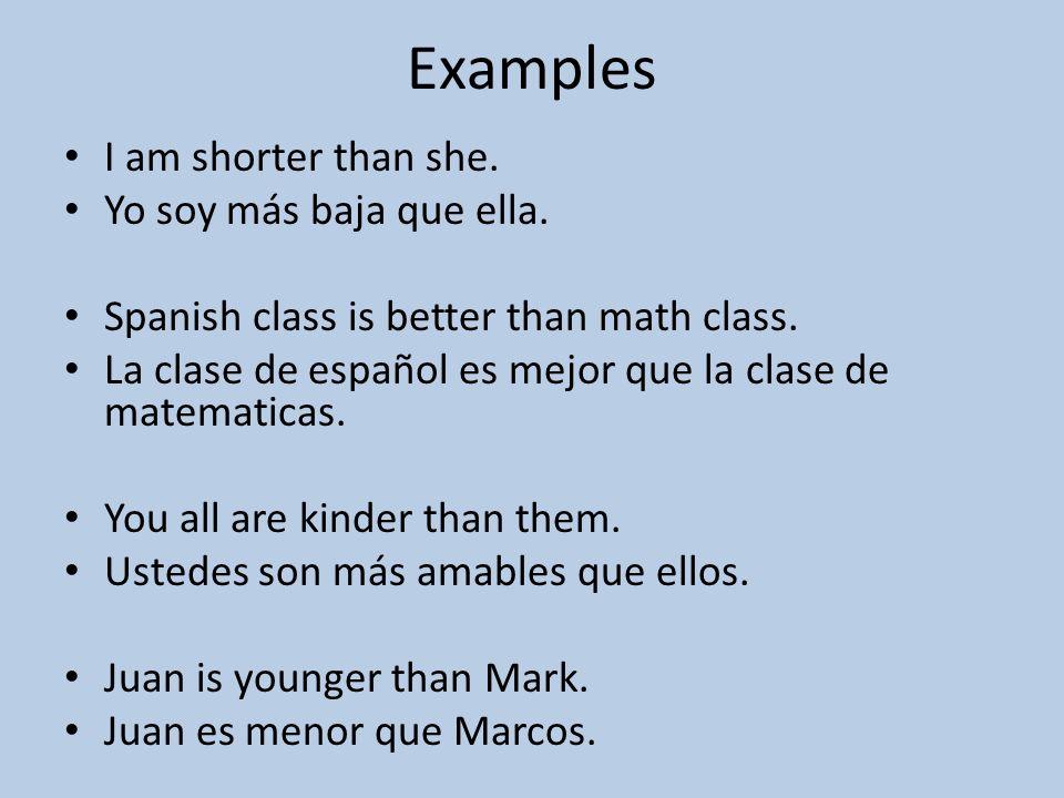 Examples I am shorter than she. Yo soy más baja que ella.