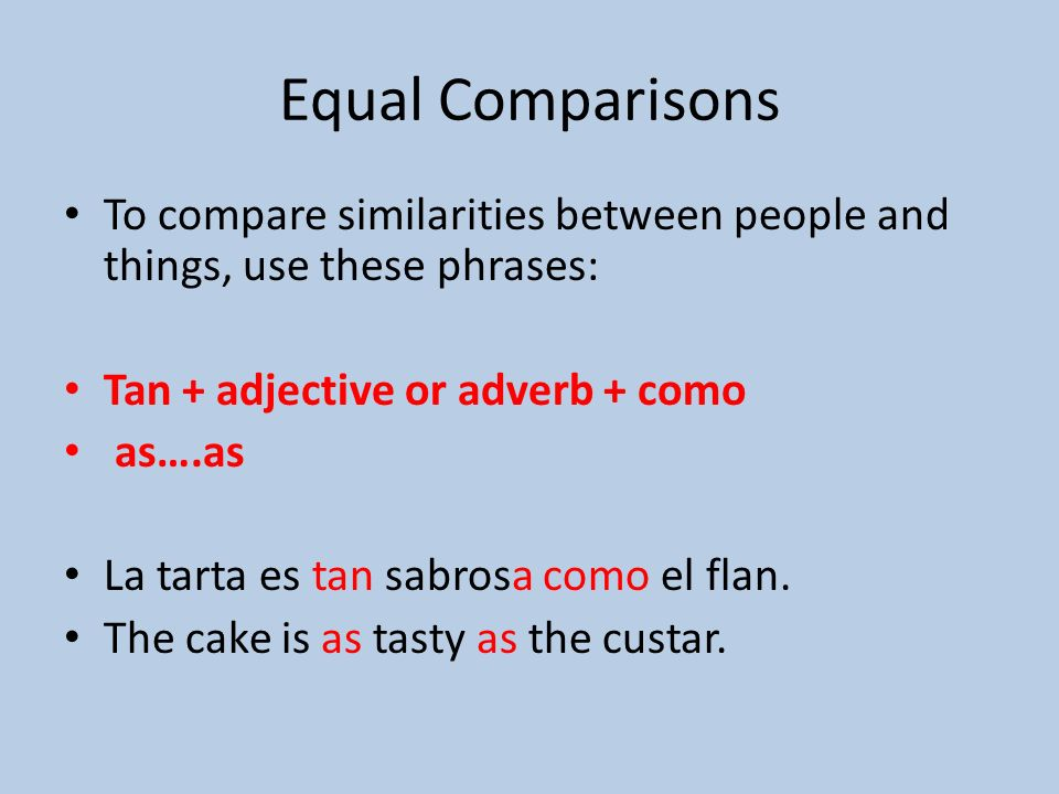 Equal Comparisons To compare similarities between people and things, use these phrases: Tan + adjective or adverb + como as….as La tarta es tan sabrosa como el flan.