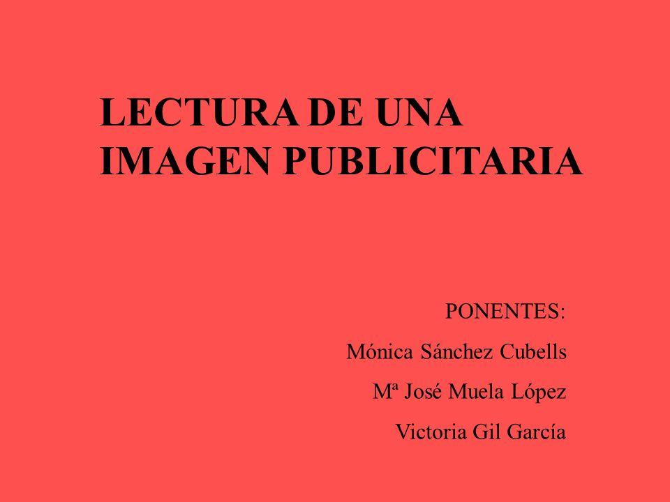 LECTURA DE UNA IMAGEN PUBLICITARIA PONENTES: Mónica Sánchez Cubells Mª José Muela López Victoria Gil García