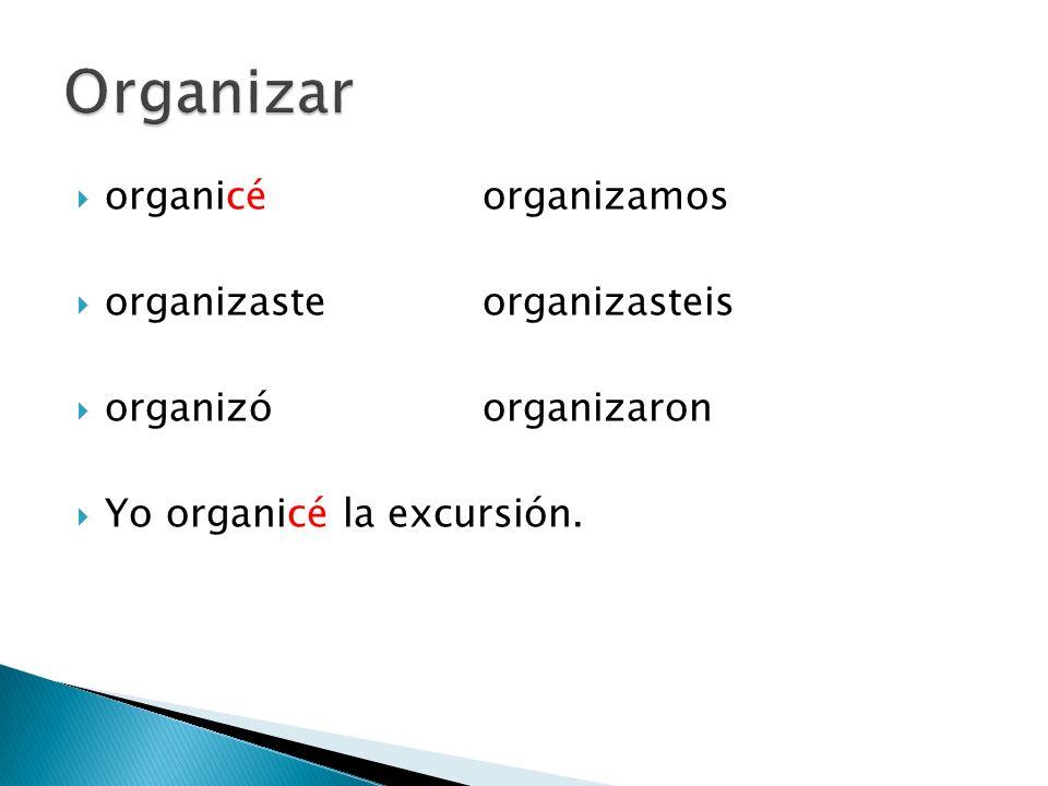 organicéorganizamos organizasteorganizasteis organizóorganizaron Yo organicé la excursión.