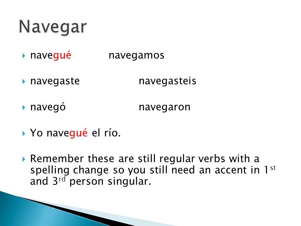 naveguénavegamos navegastenavegasteis navegónavegaron Yo navegué el río. Remember these are still regular verbs with a spelling change so you still ne
