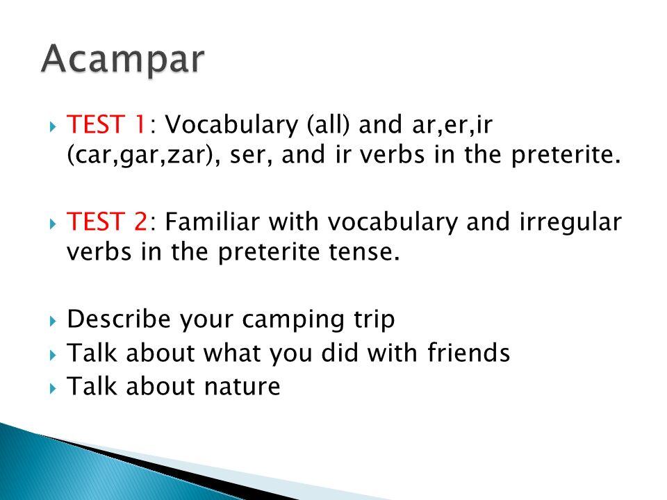 TEST 1: Vocabulary (all) and ar,er,ir (car,gar,zar), ser, and ir verbs in the preterite. TEST 2: Familiar with vocabulary and irregular verbs in the p
