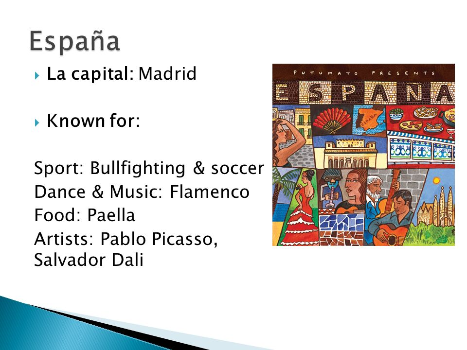 La capital: Madrid Known for: Sport: Bullfighting & soccer Dance & Music: Flamenco Food: Paella Artists: Pablo Picasso, Salvador Dali