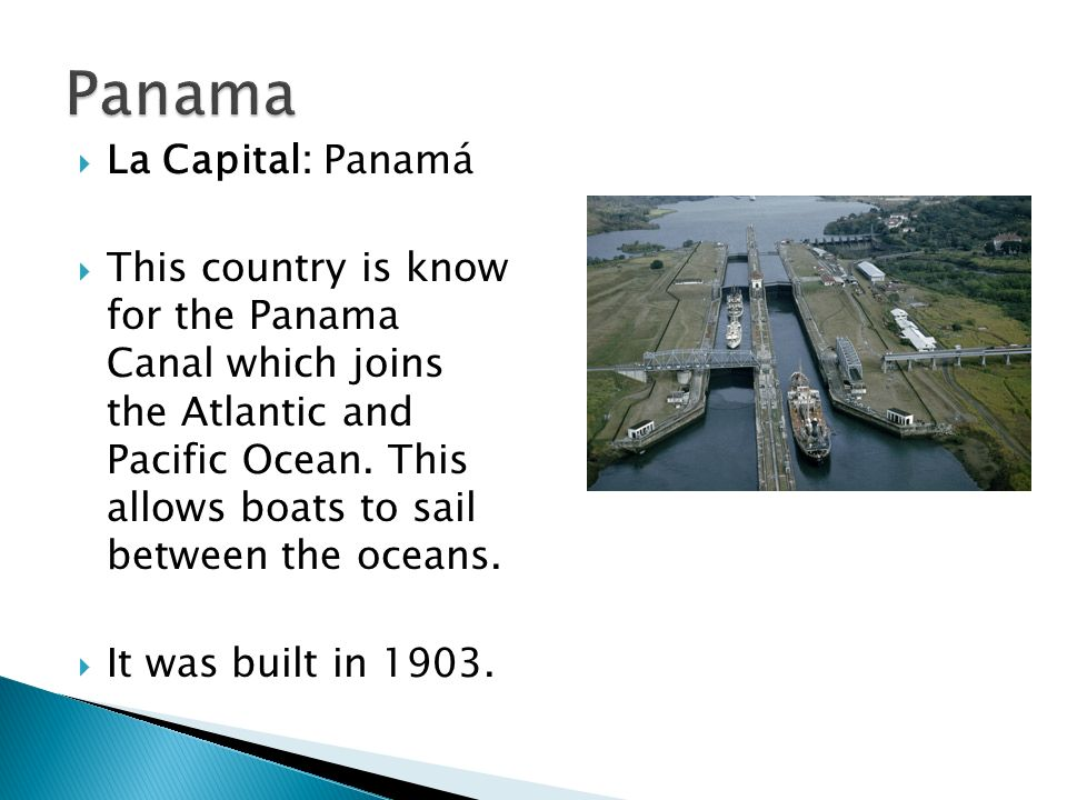 La Capital: Panamá This country is know for the Panama Canal which joins the Atlantic and Pacific Ocean. This allows boats to sail between the oceans.