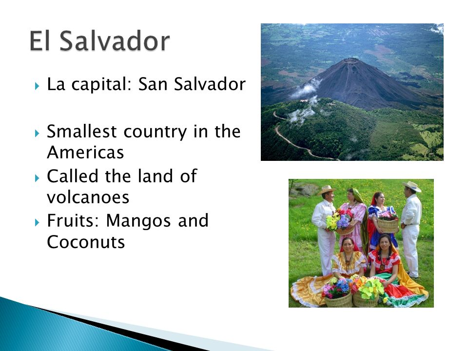 La capital: San Salvador Smallest country in the Americas Called the land of volcanoes Fruits: Mangos and Coconuts