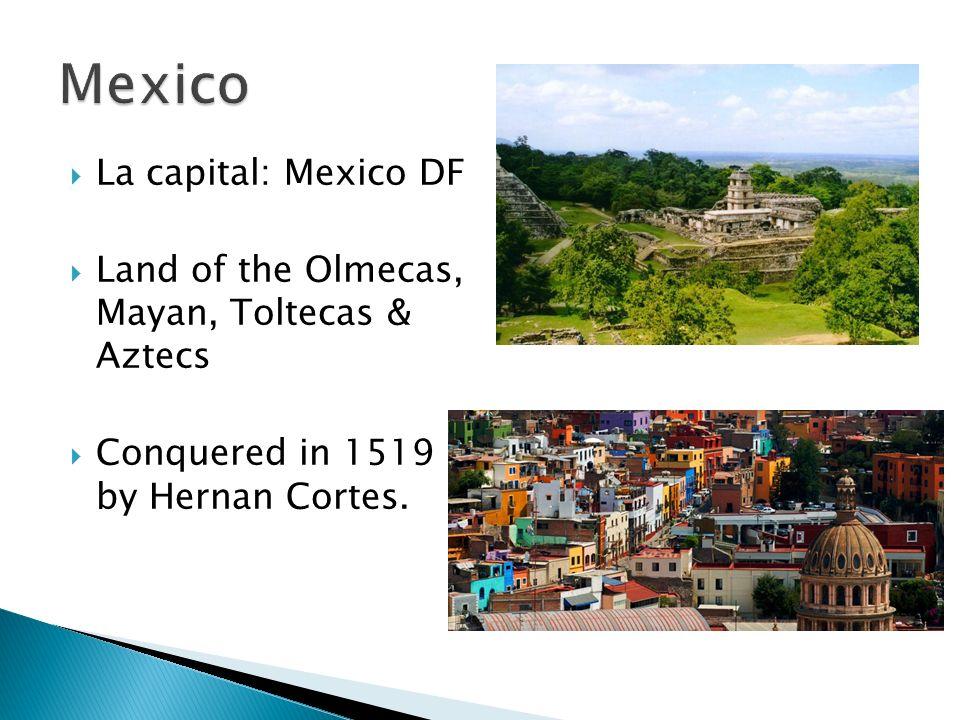 La capital: Mexico DF Land of the Olmecas, Mayan, Toltecas & Aztecs Conquered in 1519 by Hernan Cortes.