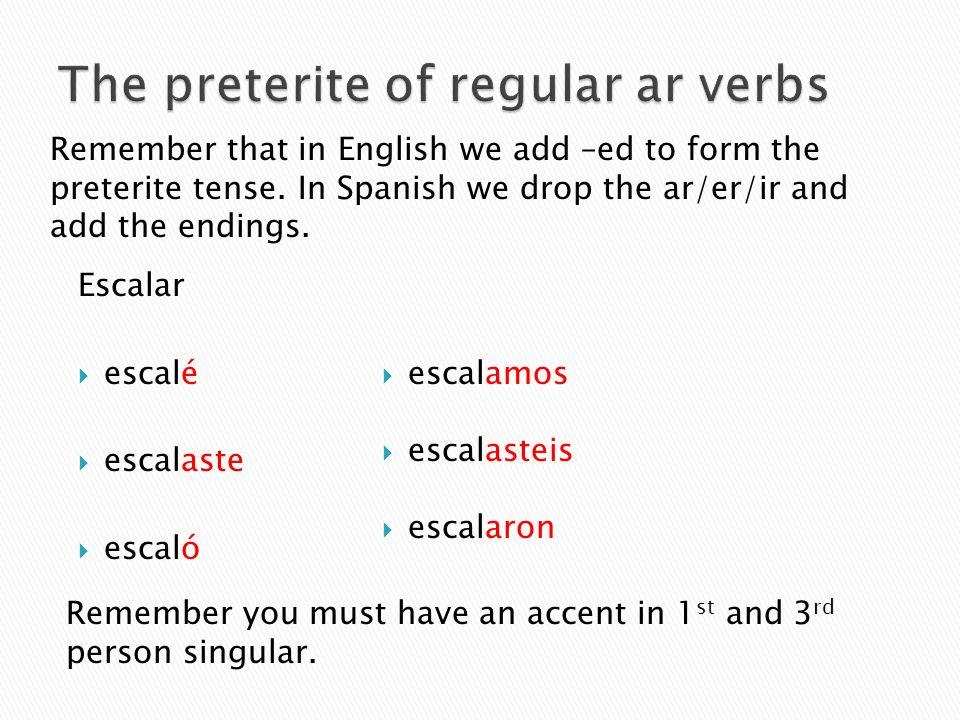 Escalar escalé escalaste escaló escalamos escalasteis escalaron Remember that in English we add –ed to form the preterite tense. In Spanish we drop th
