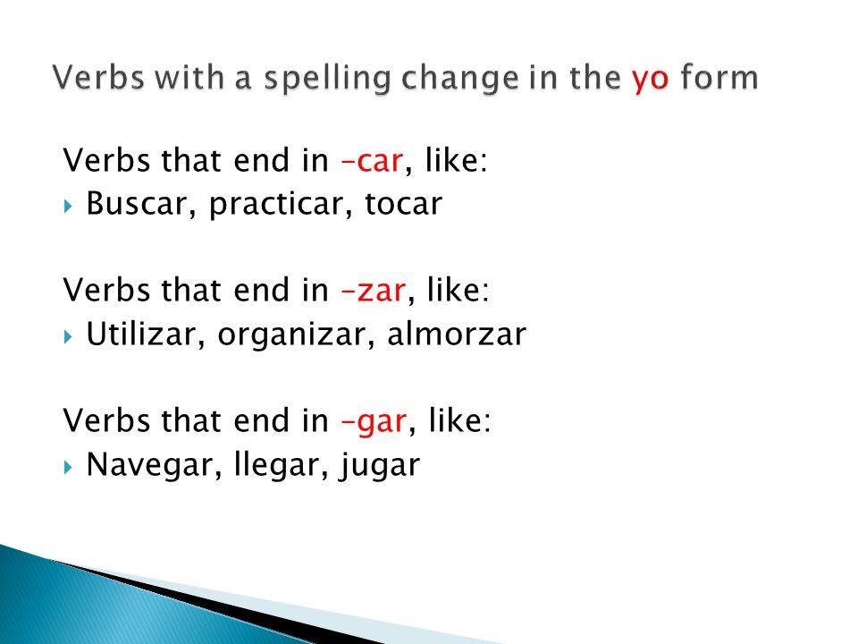 Verbs that end in –car, like: Buscar, practicar, tocar Verbs that end in –zar, like: Utilizar, organizar, almorzar Verbs that end in –gar, like: Naveg